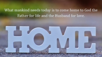 We need to come home to God the Father for life and the Husband for love