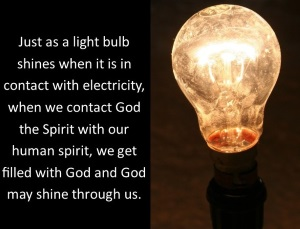 Just as a light bulb shines when it is in contact with electricity, when we contact God the Spirit with our human spirit, we get filled with God and God may shine through us.