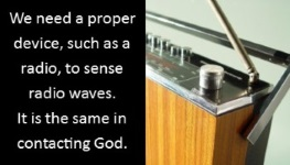 We need a proper device, such as a radio, to sense radio waves. It is the same in contacting God.