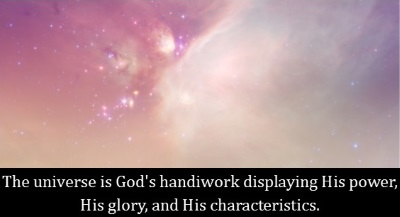 The universe is God's handiwork displaying His power, His glory, and His characteristics.